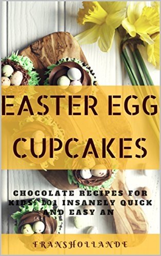 Easter Egg Cupcakes to Chocolate Recipes for kids: 101 Insanely Quick and Easy an Essential by Franshollande