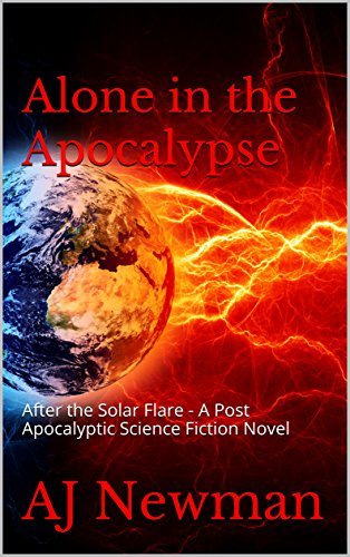 Alone in the Apocalypse: After the Solar Flare - A Post Apocalyptic Science Fiction novel by [Newman, AJ]