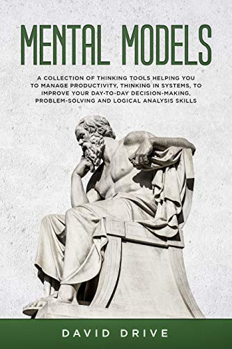 Mental Models: A Collection of Thinking Tools Helping You To Manage Productivity, Thinking in Systems, to Improve Your Day-To-Day Decision-Making, Problem-Solving and Logical Analysis Skills