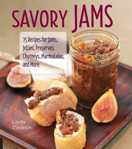 Savory Jams: 75 Recipes for Jams, Jellies, Preserves, Chutneys, Marmalades, and More by Linda Ziedrich