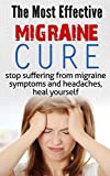 The most effective migraine cure: Stop suffering from migraine symptoms and headaches, heal yourself
