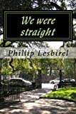 We were straight by Phillip Lesbirel front cover