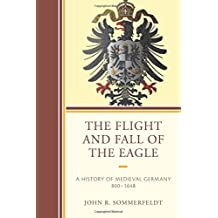 The Flight and Fall of the Eagle: A History of Medieval Germany 800–1648
