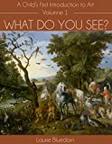 What Do You See? A Child's First Introduction to Art, Volume One
