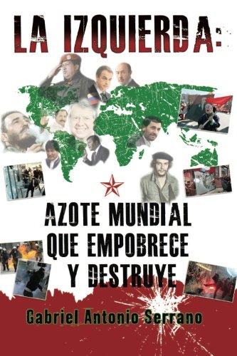 La izquierda:  Azote mundial que empobrece y destruye (Spanish Edition) [Gabriel Antonio Serrano] (Tapa Blanda)