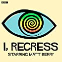 I, Regress (Complete Series) Radio/TV Program by Matt Berry, Tara Flynn Narrated by Matt Berry, Katherine Parkinson, Morgana Robinson, Simon Greenall, Jack Klaff, Alex Lowe, Derek Griffiths