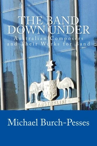 The Band Down Under: Australian Composers and Their Music for Band Michael Burch-Pesses