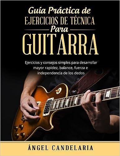 Guía Práctica de Ejercicios de Técnica para Guitarra: Ejercicios y consejos simples para desarrollar mayor rapidez, balance, fuerza e independencia de los ...
