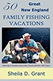 50 Great New England Family Fishing Vacations, Sheila Grant, 0945980930