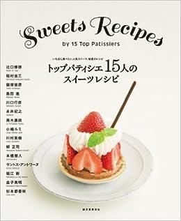 トップパティシエ15人のスイーツレシピ いちばん食べたい人気スイーツ、秘密のレシピ
