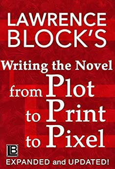 Writing the Novel from Plot to Print to Pixel: Expanded and Updated! by [Block, Lawrence]