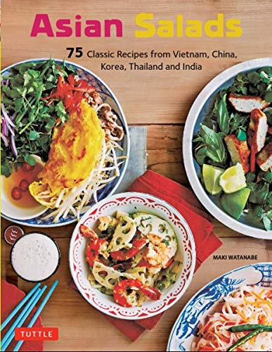 Asian Salads: 75 Classic Recipes from Vietnam, China, Thailand, India and Korea by Maki Watanabe
