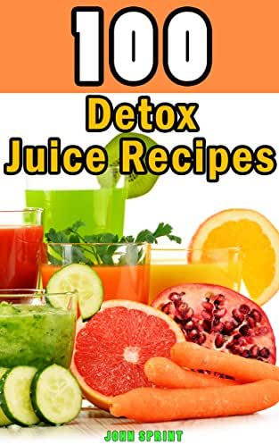 100 Detox Juice Recipes: Healthy juice recipes for detoxing your liver, bladder, and other cells. A superfood detox diet cookbook (John Sprint Super Healthy Juice Recipes 6)