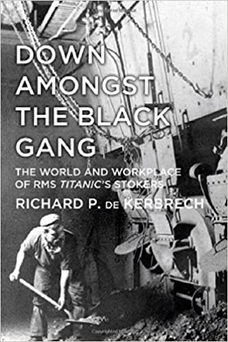 Down Amongst the Black Gang: The World and Workplace of RMS Titanic's Stokers by Richard P. de Kerbrech (3-Mar-2014)