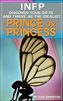 INFP Personality - Discover Your Gifts And Thrive as The Prince Or Princess: The Ultimate Guide To The INFP Personality Type Including INFP Careers, INFP ... In Your Work, Happiness and Relationships) by [Johnston, Dan]