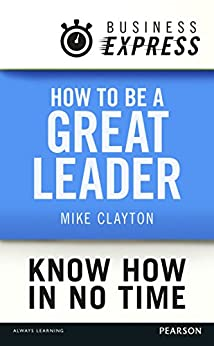 Business Express: How to be a great Leader: Essential principles of leadership by [Clayton, Mike]