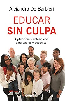 Educar sin culpa: Optimismo y entusiasmo para padres y docentes (Spanish Edition) by [De Barbieri, Alejandro]