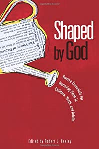 Shaped by God: Twelve Essentials for Nurturing Faith in Children, Youth, and Adults