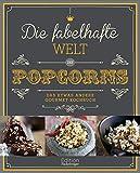 Die fabelhafte Welt des Popcorns: Das etwas andere Gourmet-Kochbuch