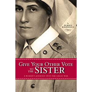 Give Your Other Vote to the Sister: A Woman's Journey into the Great War (Legacies Shared)