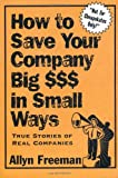 How to Save Your Company Big $$$ in Small Ways, Allyn Freeman, 0471298239