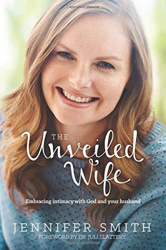 The Unveiled Wife: Embracing Intimacy with God and Your Husband -  Jennifer Smith, Paperback