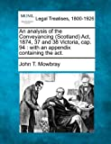 An analysis of the Conveyancing (Scotland) Act, 1874, 37 and 38 Victoria, cap. 94 : with an appendix containing the Act, John T. Mowbray, 1240029888