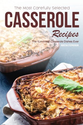 The Most Carefully Selected Casserole Recipes: The Yummiest Casserole Dishes Ever by Martha Stephenson