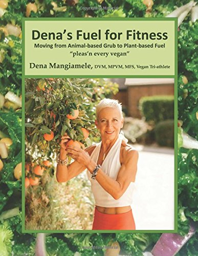 Dena's Fuel For Fitness: Moving from Animal-based Grub to Plant-based Fuel by Dr. Dena Mangiamele