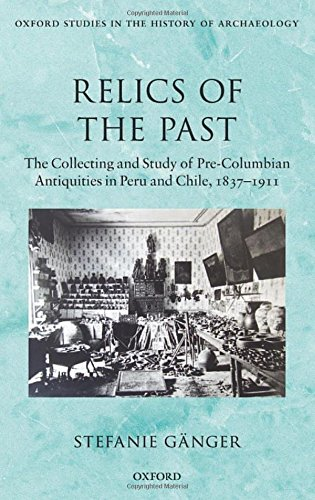 Pre Columbian Peru - Relics of the Past: The Collecting and Studying of Pre-Columbian Antiquities in Peru and Chile, 1837 - 1911 (Oxford Studies in the History of Archaeology)