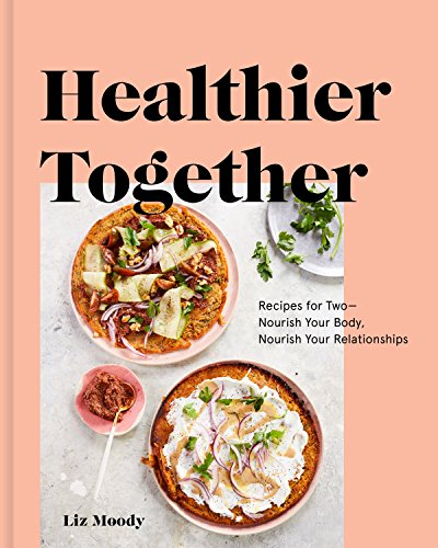 Healthier Together: Recipes for Two--Nourish Your Body, Nourish Your Relationships: A Cookbook by [Moody, Liz]