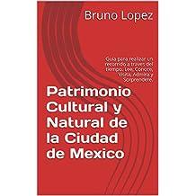 Patrimonio Cultural y Natural de la Ciudad de Mexico: Guia para realizar un recorrido a traves del tiempo. Lee, Conoce, Visita, Admira y Sorprendete. (Spanish Edition)