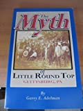The Myth of Little Round Top : Gettyburg, PA, Adelman, Garry E., 1577470974