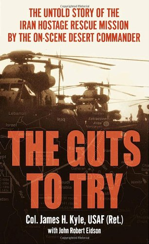 The Guts to Try: The Untold Story of the Iran Hostage Rescue Mission by the On-Scene Desert Commander (Claw Operation Eagle)