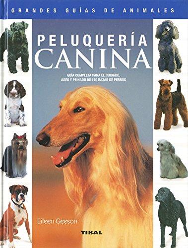 Peluqueria canina/ Canine Hairdressing: Guia completa para el cuidado, aseo y peinado de 170 razas de perros/ Complete Guide for Care, Grooming and Hairdressing of 170 Dogs Breeds (Spanish Edition) ()