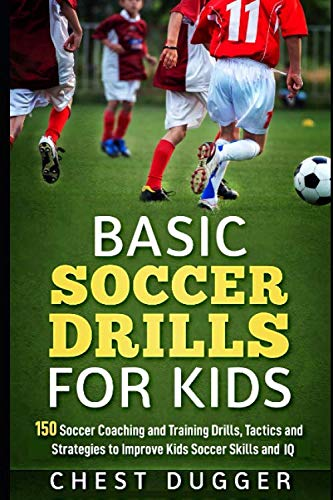 Basic Soccer Drills for Kids: 150 Soccer Coaching and Training Drills, Tactics and Strategies to Improve Kids Soccer Skills and IQ