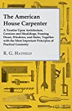 The American House Carpenter: A Treatise Upon Architecture, Cornices and Mouldings, Framing Doors, Windows, and Stairs, Together with the Most Important Principles of Practical Geometry