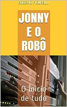 Jonny e o Robô: O início de tudo (Ficção) por [Figurelli, Rogério]