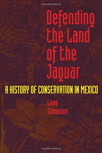 Defending the Land of the Jaguar: A History of Conservation in Mexico
