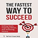 The Fastest Way to Succeed: Setting Goals, Inspiring Others, and Achieving Victory Audiobook by T. Whitmore Narrated by James Loram