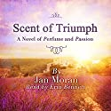 Scent of Triumph: A Novel of Perfume and Passion Audiobook by Jan Moran Narrated by Erin Bennett