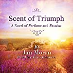 Scent of Triumph: A Novel of Perfume and Passion | Jan Moran