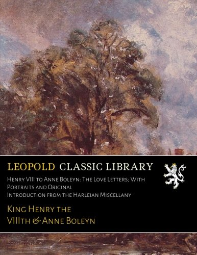 Henry VIII to Anne Boleyn: The Love Letters; With Portraits and Original Introduction from the Harleian Miscellany