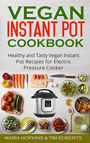 Instant Pot Cookbook: Healthy and Tasty Vegan Instant Pot Recipes for Electric Pressure Cooker! (Instant Pot Recipes - Instant Pot® Electric Pressure Cooker) by Maria Hopkins, Tim Roberts