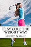Play Golf the Wright Way, Mickey Wright, 1482717263