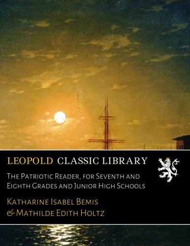 The Patriotic Reader, for Seventh and Eighth Grades and Junior High Schools pdf