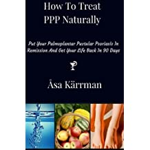 How To Treat PPP Naturally: Put Your Palmoplantar Pustular Psoriasis In Remission And Get Your Life Back In 90 days by ?sa K?rrman (2015-11-01)