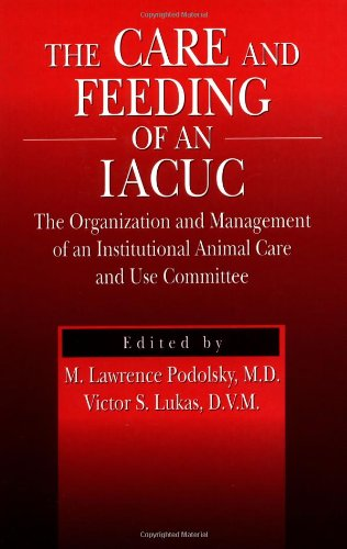The Care and Feeding of an IACUC: The Organization and Management of an Institutional Animal Care and Use Committee (Animals Lab)
