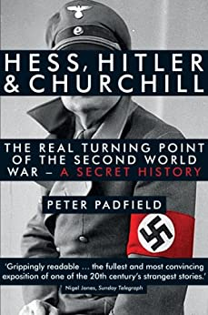 Hess, Hitler and Churchill: The Real Turning Point of the Second World War - A Secret History by [Padfield, Peter]