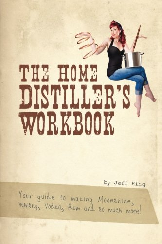 the-home-distillers-workbook-your-guide-to-making-moonshine-whisky-vodka-rum-and-so-much-more-vol-1
